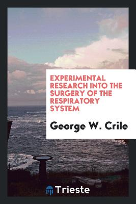 Experimental Research Into the Surgery of the Respiratory System - Crile, George W
