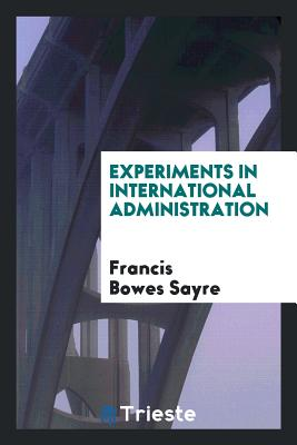 Experiments in International Administration - Sayre, Francis Bowes
