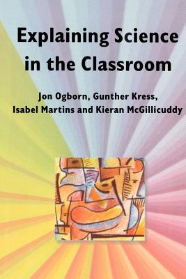 Explaining Science in the Classroom - Ogborn, Jon, and Kress, Gunther