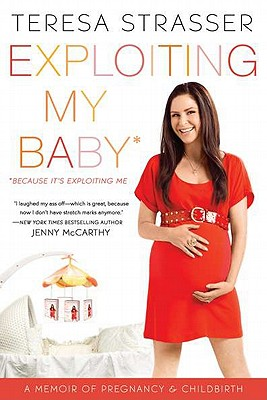 Exploiting My Baby: A Memoir of Pregnancy & Childbirth - Strasser, Teresa