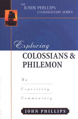Exploring Colossians & Philemon: An Expository Commentary - Phillips, John, D.Min.