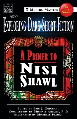 Exploring Dark Short Fiction #3: A Primer to Nisi Shawl - Guignard, Eric J (Editor), and Shawl, Nisi, and Arnzen, Michael