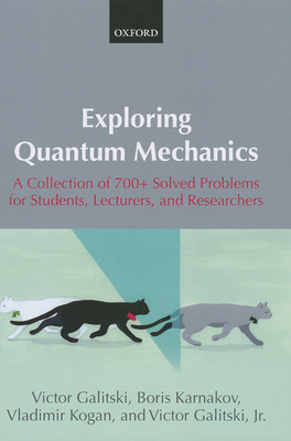 Exploring Quantum Mechanics: A Collection of 700+ Solved Problems for Students, Lecturers, and Researchers - Galitski, Victor, Jr. (Translated by), and Karnakov, Boris, and Kogan, Vladimir
