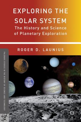 Exploring the Solar System: The History and Science of Planetary Exploration - Launius, Roger D. (Editor)