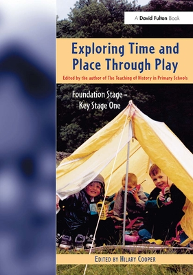 Exploring Time and Place Through Play: Foundation Stage - Key Stage 1 - Cooper, Hilary, Professor