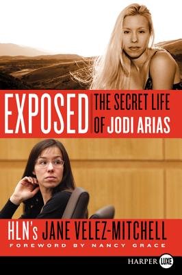 Exposed: The Secret Life of Jodi Arias - Velez-Mitchell, Jane, and Grace, Nancy (Foreword by)