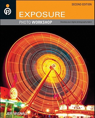 Exposure Photo Workshop: Develop Your Digital Photography Talent - Wignall, Jeff