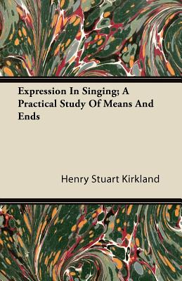 Expression in Singing; A Practical Study of Means and Ends - Kirkland, Henry Stuart