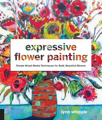 Expressive Flower Painting: Simple Mixed Media Techniques for Bold Beautiful Blooms - Whipple, Lynn