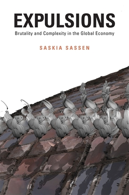 Expulsions: Brutality and Complexity in the Global Economy - Sassen, Saskia, PhD