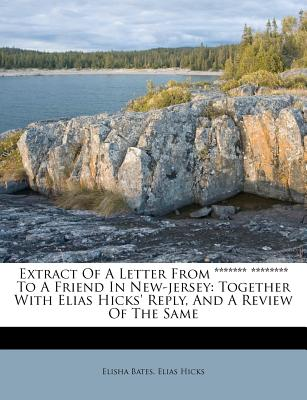 Extract of a Letter from ******* ******** to a Friend in New-Jersey: Together with Elias Hicks' Reply, and a Review of the Same - Bates, Elisha, and Hicks, Elias