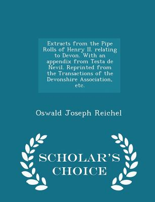 Extracts from the Pipe Rolls of Henry II. Relating to Devon. with an Appendix from Testa de Nevil. Reprinted from the Transactions of the Devonshire Association, Etc. - Scholar's Choice Edition - Reichel, Oswald Joseph