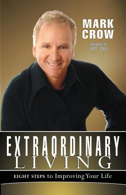 Extraordinary Living: Eight Steps to Improving Your Life - Crow, Mark