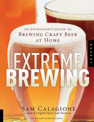 Extreme Brewing: An Enthusiast's Guide to Brewing Craft Beer at Home - Calagione, Sam