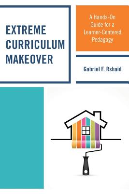 Extreme Curriculum Makeover: A Hands-On Guide for a Learner-Centered Pedagogy - Rshaid, Gabriel F