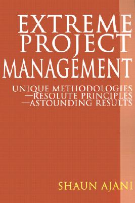 Extreme Project Management: Unique Methodologies - Resolute Principles - Astounding Results - Ajani, Shaun H