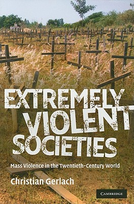 Extremely Violent Societies: Mass Violence in the Twentieth-Century World - Gerlach, Christian
