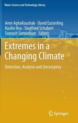 Extremes in a Changing Climate - AghaKouchak, Amir (Editor), and Easterling, David (Editor), and Hsu, Kuolin (Editor)