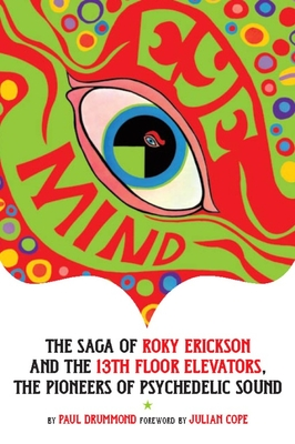 Eye Mind: The Saga of Roky Erickson and the 13th Floor Elevators, the Pioneers of Psychedelic Sound - Kagarise, Leon, and Drummond, Paul, and Wolfe, Charles (Foreword by)