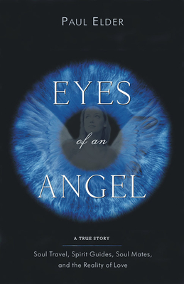Eyes of an Angel: Soul Travel, Spirit Guides, Soul Mates, and the Reality of Love - Elder, Paul