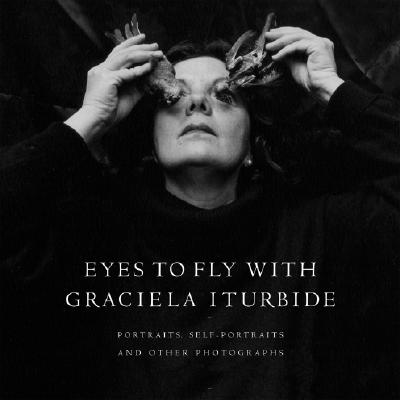 Eyes to Fly with: Portraits, Self-Portraits, and Other Photographs - Iturbide, Graciela