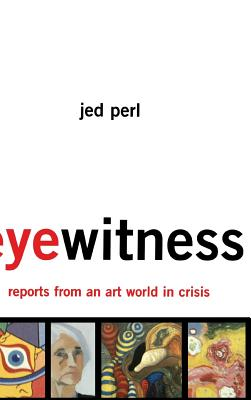 Eyewitness: Reports from an Art World in Crisis - Perl, Jed