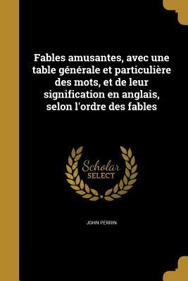 Fables Amusantes, Avec Une Table Generale Et Particuliere Des Mots, Et de Leur Signification En Anglais, Selon L'Ordre Des Fables - Perrin, John