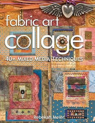 Fabric Art Collage: 40+ Mixed Media Techniques - Meier, Rebekah