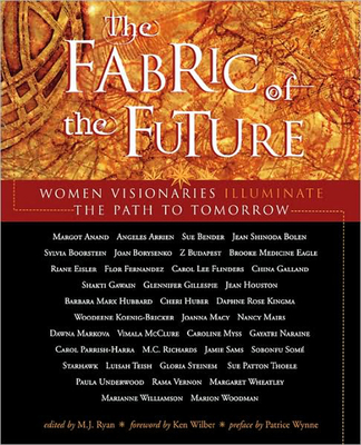 Fabric of the Future: Women Visionaries Illuminate the Path to Tomorrow - Ryan, M J (Editor), and Wynne, Patrice (Preface by), and Wilber, Ken (Foreword by)