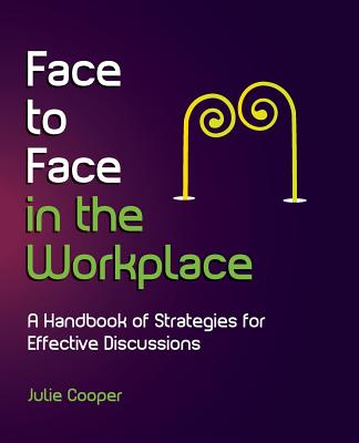 Face to Face in the Workplace: A Handbook of Strategies for Effective Discussions - Cooper, Julie