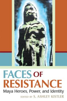 Faces of Resistance: Maya Heroes, Power, and Identity - Kistler, S Ashley (Contributions by), and Armstrong-Fumero, Fernando (Contributions by), and Christenson, Allen J...