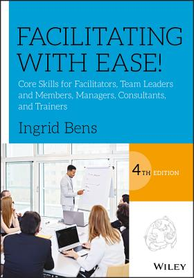 Facilitating with Ease!: Core Skills for Facilitators, Team Leaders and Members, Managers, Consultants, and Trainers - Bens, Ingrid