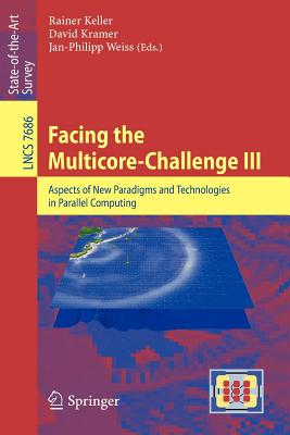 Facing the Multicore-Challenge III: Aspects of New Paradigms and Technologies in Parallel Computing - Keller, Rainer (Editor), and Kramer, David (Editor), and Wei, Jan-Philipp (Editor)