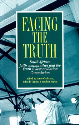 Facing the Truth: South African Faith Communities & Truth & - Cochrane, James (Editor)