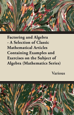 Factoring and Algebra - A Selection of Classic Mathematical Articles Containing Examples and Exercises on the Subject of Algebra (Mathematics Series) - Various