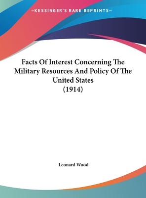 Facts of Interest Concerning the Military Resources and Policy of the United States (1914) - Wood, Leonard
