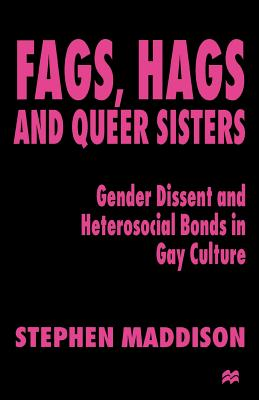 Fags, Hags and Queer Sisters: Gender Dissent and Heterosocial Bonding in Gay Culture - Maddison, S