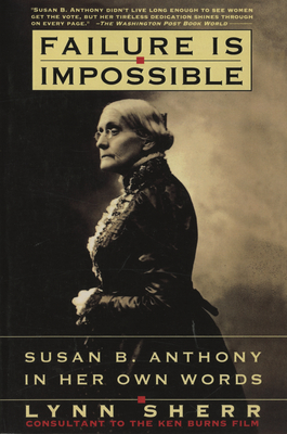 Failure is Impossible: Susan B. Anthony in Her Own Words - Sherr, Lynn
