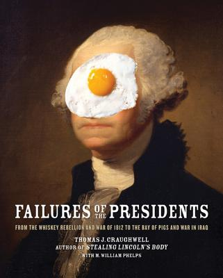 Failures of the Presidents: From the Whiskey Rebellion and War of 1812 to the Bay of Pigs and War in Iraq - Craughwell, Thomas J, and Phelps, M William