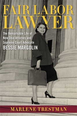 Fair Labor Lawyer: The Remarkable Life of New Deal Attorney and Supreme Court Advocate Bessie Margolin - Trestman, Marlene