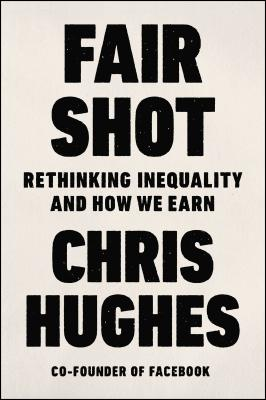 Fair Shot: Rethinking Inequality and How We Earn - Hughes, Chris, Dr.