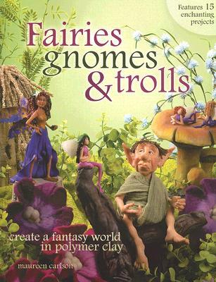 Fairies, Gnomes & Trolls: Create a Fantasy World in Polymer Clay - Carlson, Maureen