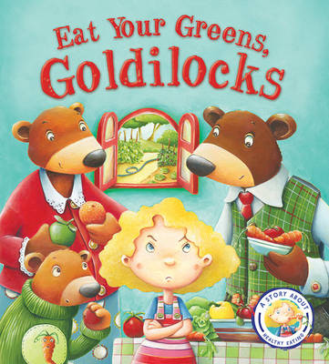 Fairy Tales Gone Wrong: Eat Your Greens, Goldilocks: A Story About Eating Healthily -