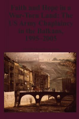 Faith and Hope in a War-Torn Land: The US Army Chaplaincy in the Balkans, 1995-2005 - Lawson, Kenneth E