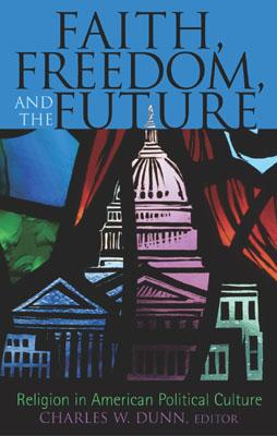 Faith, Freedom, and the Future: Religion in American Political Culture - Appel, Jennifer W, and Dunn, Charles W (Editor), and Behe, Michael (Contributions by)