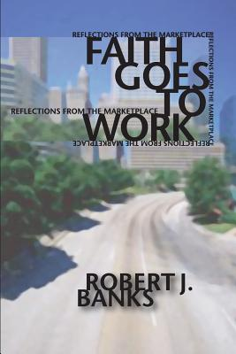 Faith Goes to Work: Reflections from the Marketplace - Banks, Robert J