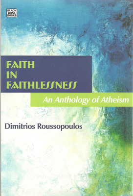 Faith in Faithlessness: An Anthology of Atheism - Levy, Andrea (Editor), and Roussopoulos, Dimitri (Editor), and Levy/Roussopoulos, Andrea/Dimitrios (Editor)