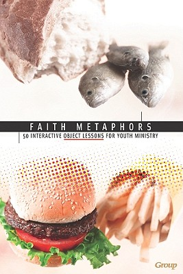 Faith Metaphors: 50 Interactive Object Lessons for Youth Ministry - Group Publishing (Creator)