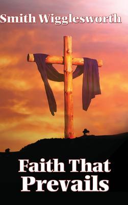 Faith That Prevails - Wigglesworth, Smith