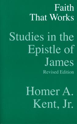 Faith That Works: Studies in the Epistle of James - Kent, Homer A, Jr., Th.D.